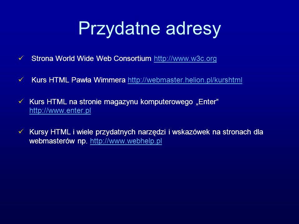 Przydatne adresy Strona World Wide Web Consortium http://www.w3c.orghttp://www.w3c.org Kurs HTML Pawła Wimmera http://webmaster.helion.pl/kurshtmlhttp
