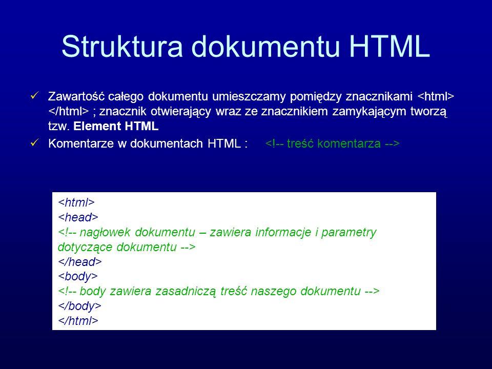 Struktura dokumentu HTML Zawartość całego dokumentu umieszczamy pomiędzy znacznikami ; znacznik otwierający wraz ze znacznikiem zamykającym tworzą tzw