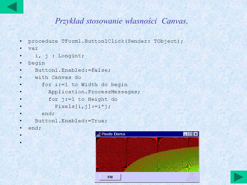 Przykład 2 stosowania własności Canvas Stosowanie metody - Draw и StretchDraw: procedure TForm1.FormPaint(Sender: TObject); begin with Canvas do begin Draw(0,0, Image1.Picture.BitMap); StretchDraw(Rect(250,0,350,50),Image1.Picture.BitMap) end;