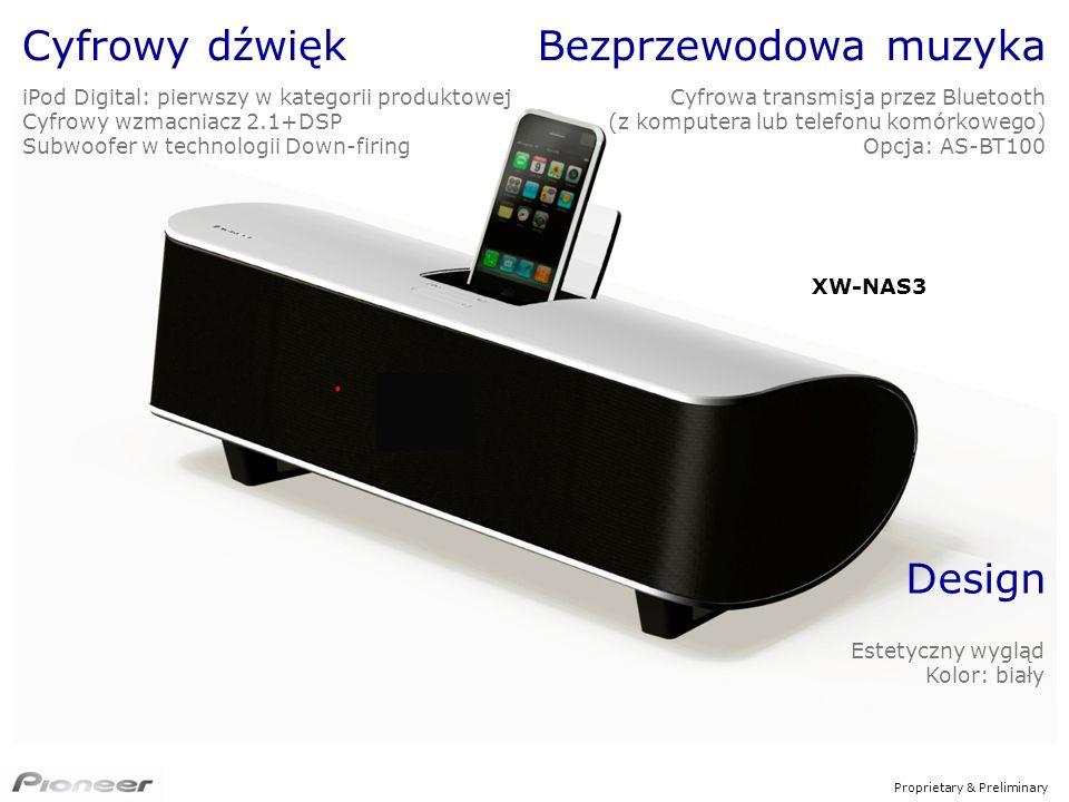 Proprietary & Preliminary Design Estetyczny wygląd Kolor: biały XW-NAS3 Cyfrowy dźwięk iPod Digital: pierwszy w kategorii produktowej Cyfrowy wzmacniacz 2.1+DSP Subwoofer w technologii Down-firing Bezprzewodowa muzyka Cyfrowa transmisja przez Bluetooth (z komputera lub telefonu komórkowego) Opcja: AS-BT100