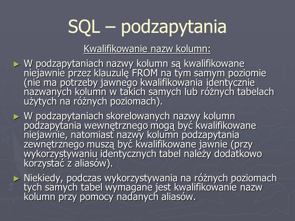 SQL – podzapytania Kwalifikowanie nazw kolumn: W podzapytaniach nazwy kolumn są kwalifikowane niejawnie przez klauzulę FROM na tym samym poziomie (nie