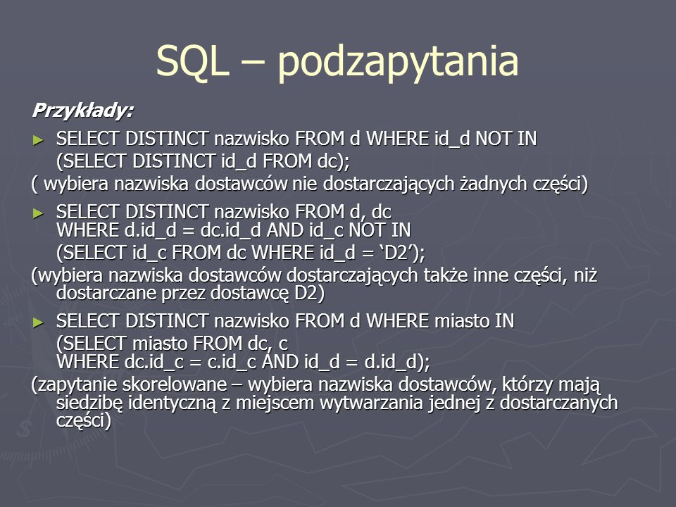 SQL – podzapytania Przykłady: SELECT DISTINCT nazwisko FROM d WHERE id_d NOT IN SELECT DISTINCT nazwisko FROM d WHERE id_d NOT IN (SELECT DISTINCT id_