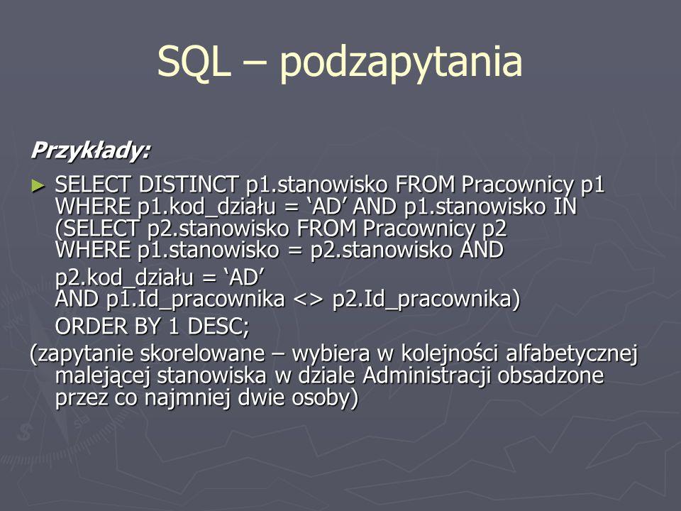 SQL – podzapytania Przykłady: SELECT DISTINCT p1.stanowisko FROM Pracownicy p1 WHERE p1.kod_działu = AD AND p1.stanowisko IN (SELECT p2.stanowisko FRO