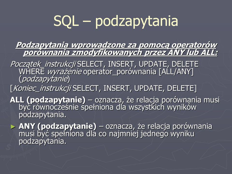 SQL – podzapytania Podzapytania wprowadzone za pomocą operatorów porównania zmodyfikowanych przez ANY lub ALL: Początek_instrukcji SELECT, INSERT, UPD