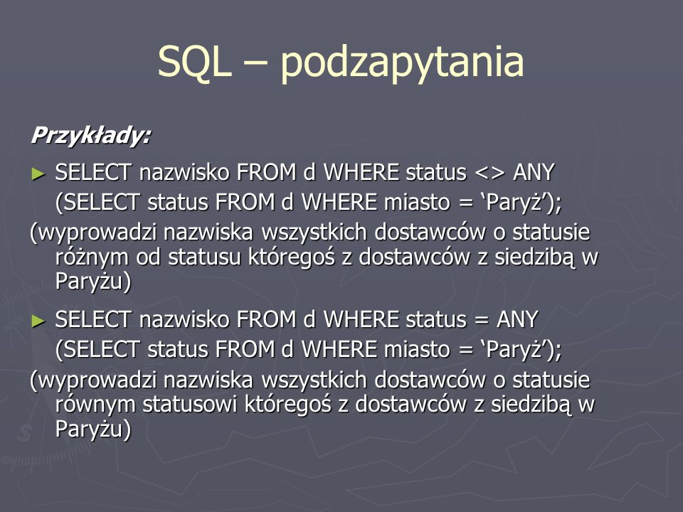 SQL – podzapytania Przykłady: SELECT nazwisko FROM d WHERE status <> ANY SELECT nazwisko FROM d WHERE status <> ANY (SELECT status FROM d WHERE miasto