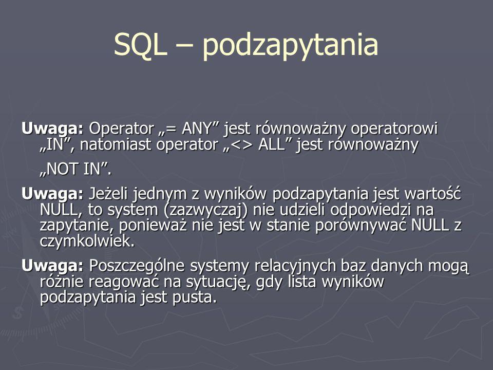 SQL – podzapytania Uwaga: Operator = ANY jest równoważny operatorowi IN, natomiast operator <> ALL jest równoważny NOT IN. Uwaga: Jeżeli jednym z wyni