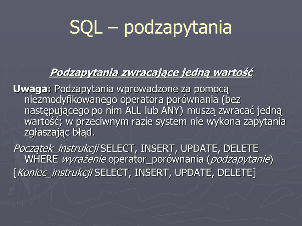 SQL – podzapytania Podzapytania zwracające jedną wartość Uwaga: Podzapytania wprowadzone za pomocą niezmodyfikowanego operatora porównania (bez następ