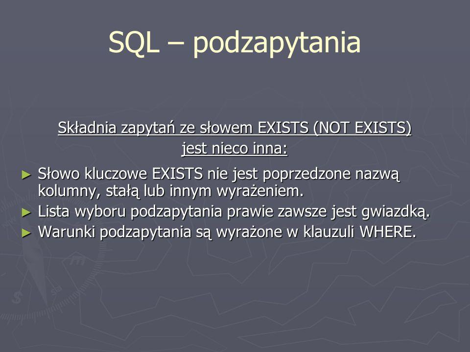 SQL – podzapytania Składnia zapytań ze słowem EXISTS (NOT EXISTS) jest nieco inna: Słowo kluczowe EXISTS nie jest poprzedzone nazwą kolumny, stałą lub