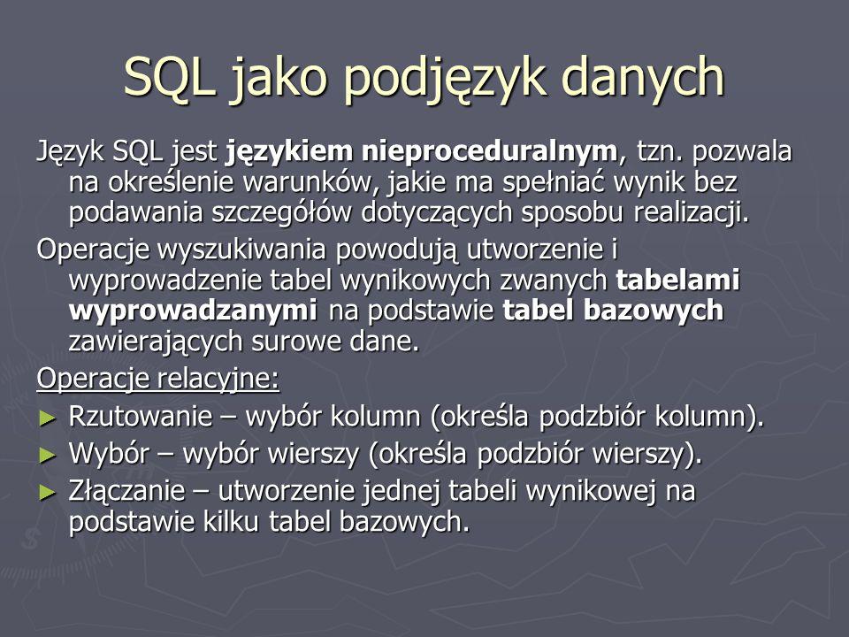 SQL jako podjęzyk danych Język SQL jest językiem nieproceduralnym, tzn. pozwala na określenie warunków, jakie ma spełniać wynik bez podawania szczegół