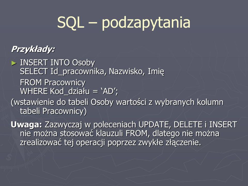 SQL – podzapytania Przykłady: INSERT INTO Osoby SELECT Id_pracownika, Nazwisko, Imię INSERT INTO Osoby SELECT Id_pracownika, Nazwisko, Imię FROM Praco