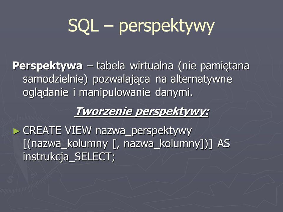 SQL – perspektywy Perspektywa – tabela wirtualna (nie pamiętana samodzielnie) pozwalająca na alternatywne oglądanie i manipulowanie danymi. Tworzenie