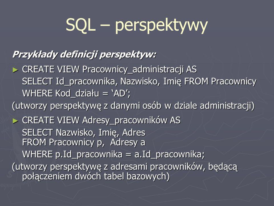 SQL – perspektywy Przykłady definicji perspektyw: CREATE VIEW Pracownicy_administracji AS CREATE VIEW Pracownicy_administracji AS SELECT Id_pracownika