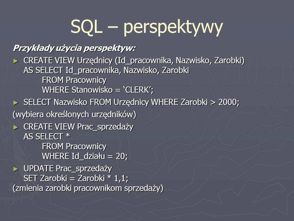 SQL – perspektywy Przykłady użycia perspektyw: CREATE VIEW Urzędnicy (Id_pracownika, Nazwisko, Zarobki) CREATE VIEW Urzędnicy (Id_pracownika, Nazwisko