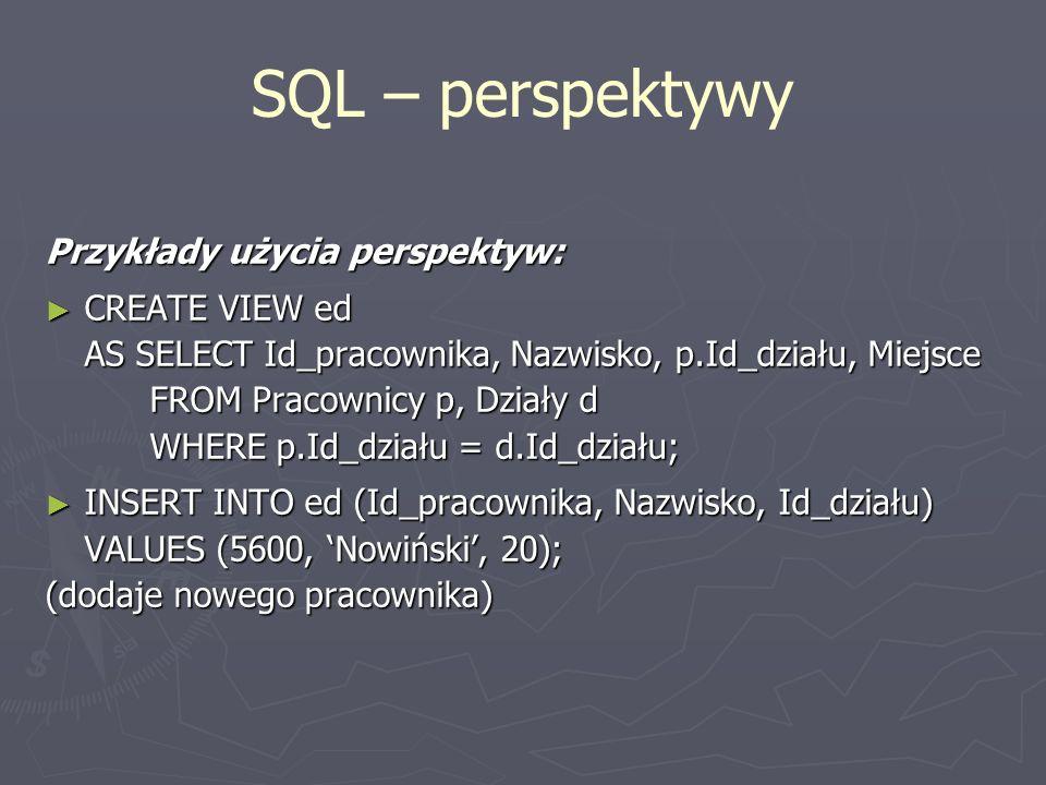 SQL – perspektywy Przykłady użycia perspektyw: CREATE VIEW ed CREATE VIEW ed AS SELECT Id_pracownika, Nazwisko, p.Id_działu, Miejsce FROM Pracownicy p