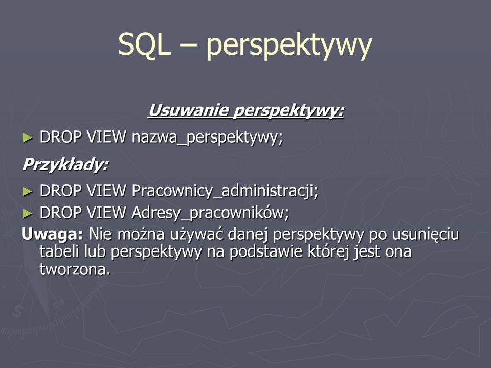 SQL – perspektywy Usuwanie perspektywy: DROP VIEW nazwa_perspektywy; DROP VIEW nazwa_perspektywy;Przykłady: DROP VIEW Pracownicy_administracji; DROP V
