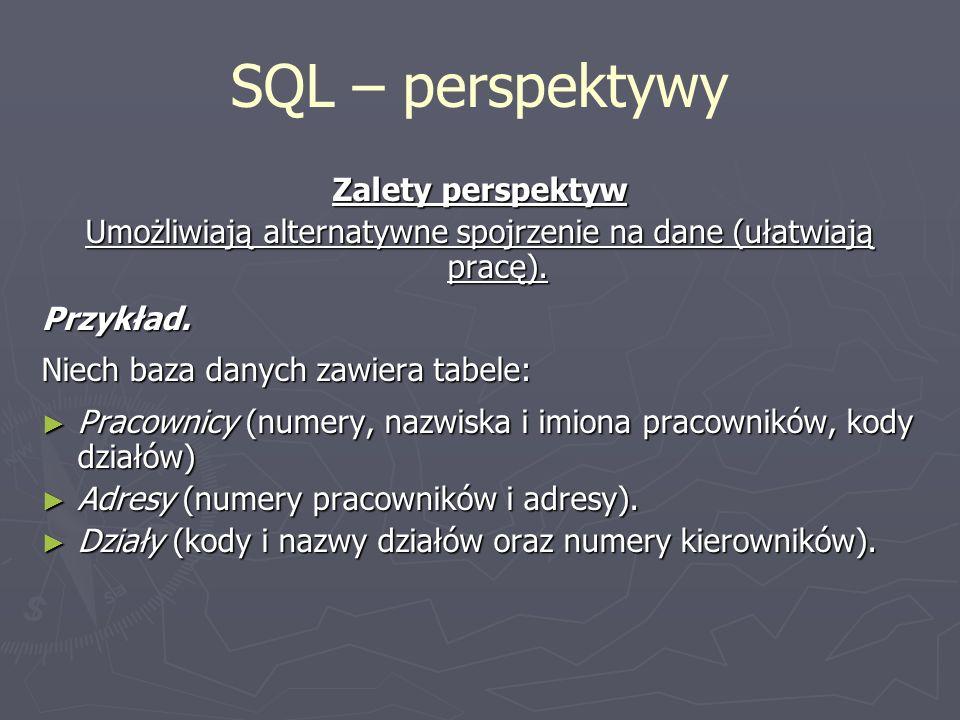 SQL – perspektywy Zalety perspektyw Umożliwiają alternatywne spojrzenie na dane (ułatwiają pracę). Przykład. Niech baza danych zawiera tabele: Pracown