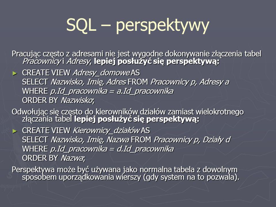 SQL – perspektywy Pracując często z adresami nie jest wygodne dokonywanie złączenia tabel Pracownicy i Adresy, lepiej posłużyć się perspektywą: CREATE