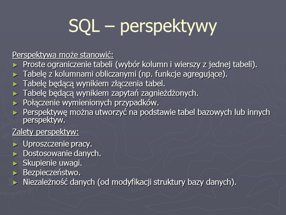 SQL – perspektywy Perspektywa może stanowić: Proste ograniczenie tabeli (wybór kolumn i wierszy z jednej tabeli). Proste ograniczenie tabeli (wybór ko