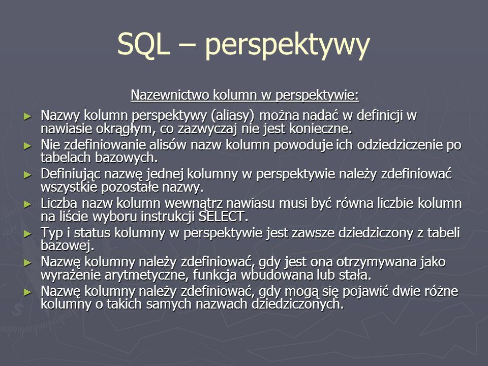 SQL – perspektywy Nazewnictwo kolumn w perspektywie: Nazwy kolumn perspektywy (aliasy) można nadać w definicji w nawiasie okrągłym, co zazwyczaj nie j