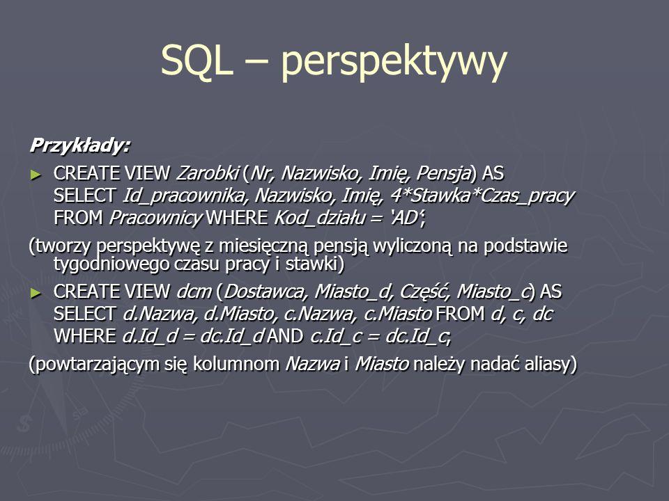SQL – perspektywy Przykłady: CREATE VIEW Zarobki (Nr, Nazwisko, Imię, Pensja) AS CREATE VIEW Zarobki (Nr, Nazwisko, Imię, Pensja) AS SELECT Id_pracown