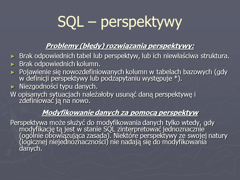 SQL – perspektywy Problemy (błędy) rozwiązania perspektywy: Brak odpowiednich tabel lub perspektyw, lub ich niewłaściwa struktura. Brak odpowiednich t