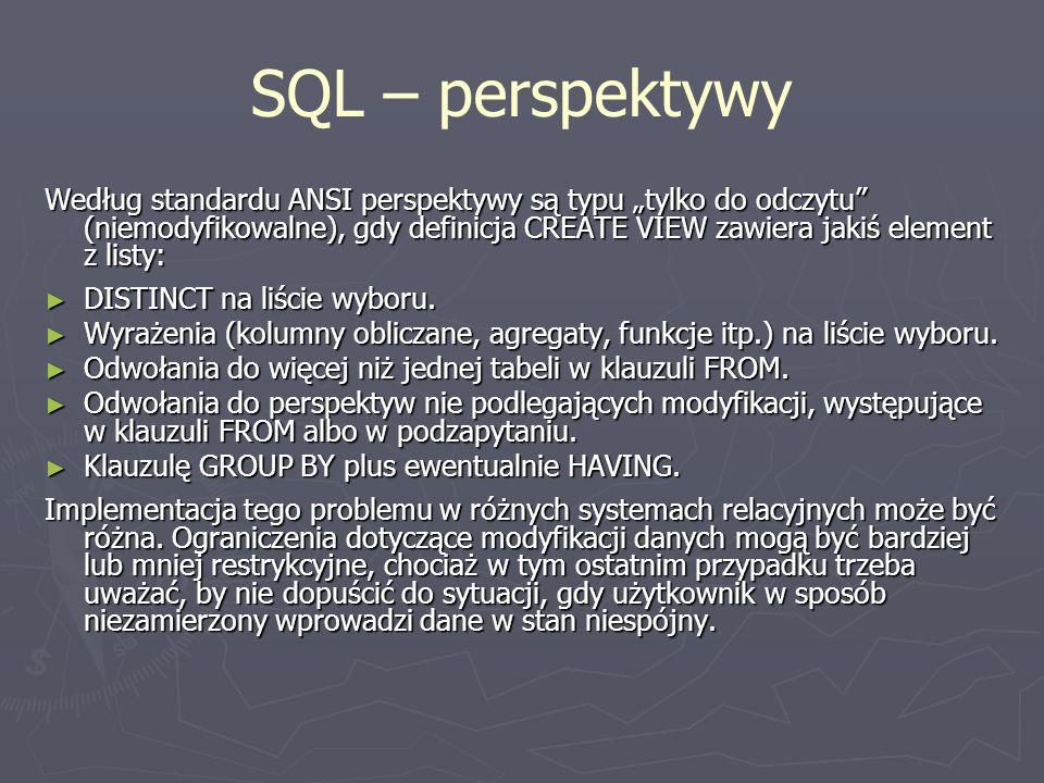 SQL – perspektywy Według standardu ANSI perspektywy są typu tylko do odczytu (niemodyfikowalne), gdy definicja CREATE VIEW zawiera jakiś element z lis