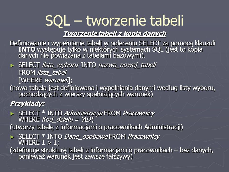 SQL – tworzenie tabeli Tworzenie tabeli z kopią danych Definiowanie i wypełnianie tabeli w poleceniu SELECT za pomocą klauzuli INTO występuje tylko w