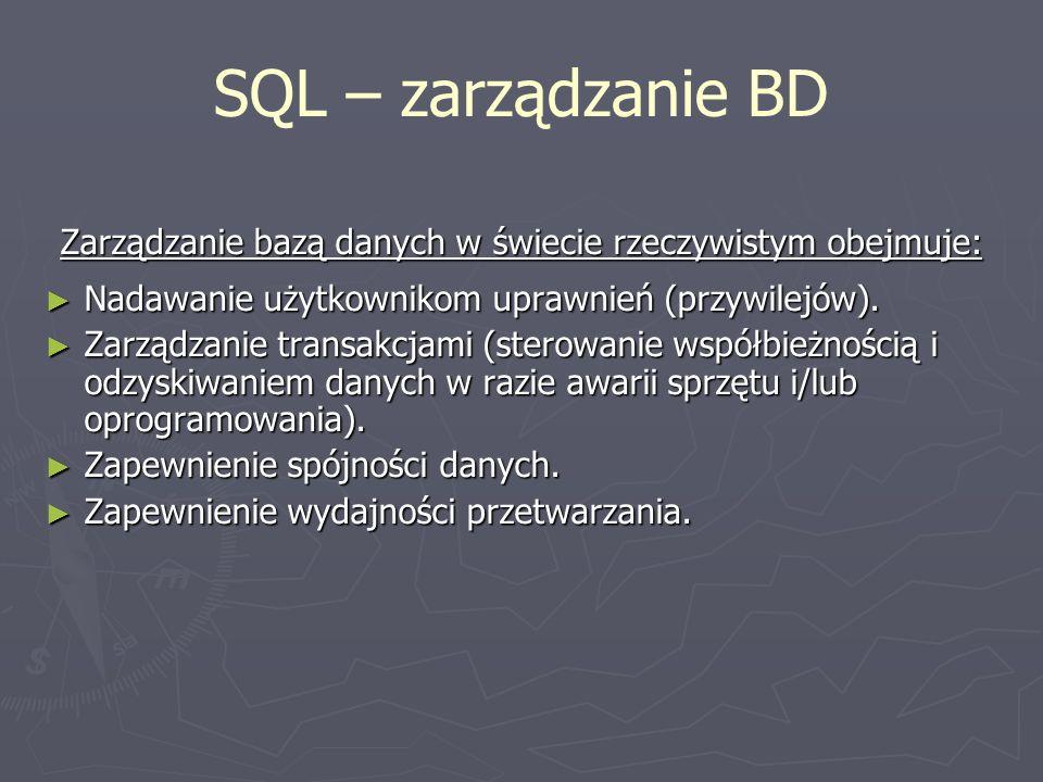 SQL – zarządzanie BD Zarządzanie bazą danych w świecie rzeczywistym obejmuje: Nadawanie użytkownikom uprawnień (przywilejów). Nadawanie użytkownikom u