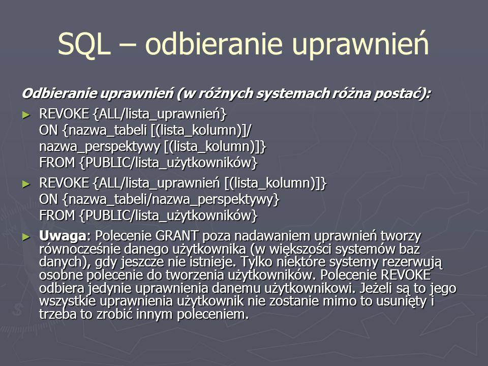SQL – odbieranie uprawnień Odbieranie uprawnień (w różnych systemach różna postać): REVOKE {ALL/lista_uprawnień} REVOKE {ALL/lista_uprawnień} ON {nazw