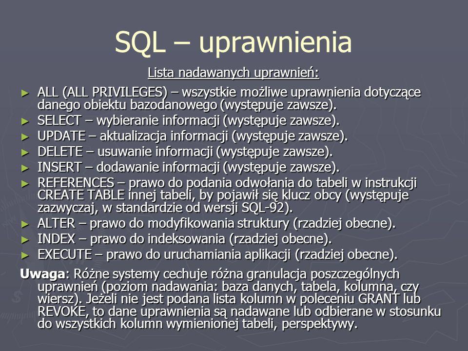 SQL – uprawnienia Lista nadawanych uprawnień: ALL (ALL PRIVILEGES) – wszystkie możliwe uprawnienia dotyczące danego obiektu bazodanowego (występuje za