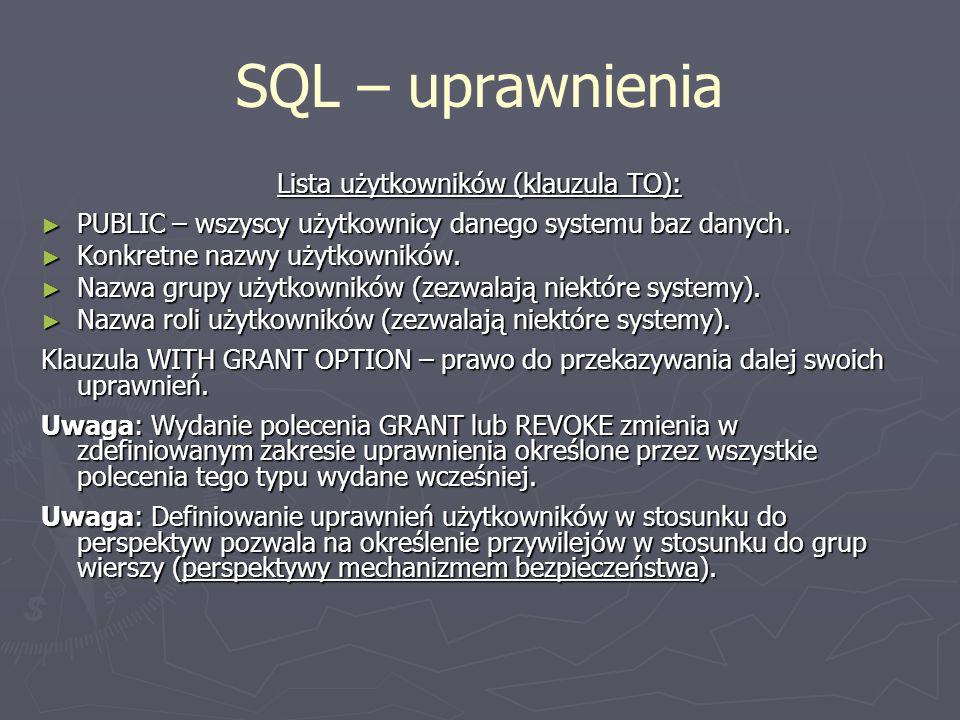 SQL – uprawnienia Lista użytkowników (klauzula TO): PUBLIC – wszyscy użytkownicy danego systemu baz danych. PUBLIC – wszyscy użytkownicy danego system