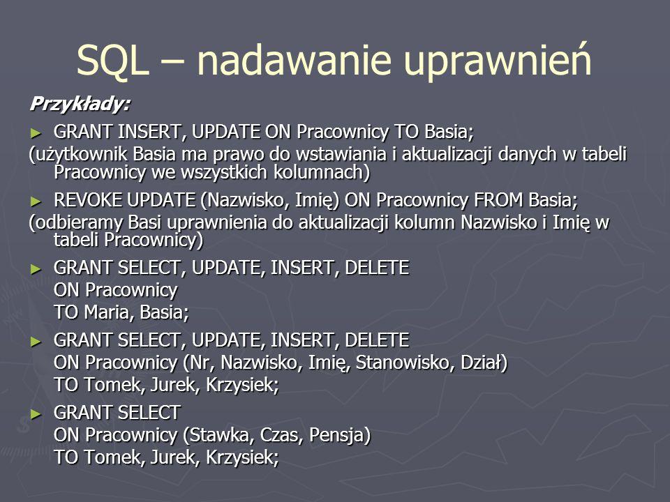 SQL – nadawanie uprawnień Przykłady: GRANT INSERT, UPDATE ON Pracownicy TO Basia; GRANT INSERT, UPDATE ON Pracownicy TO Basia; (użytkownik Basia ma pr