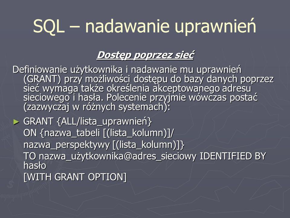 SQL – nadawanie uprawnień Dostęp poprzez sieć Definiowanie użytkownika i nadawanie mu uprawnień (GRANT) przy możliwości dostępu do bazy danych poprzez