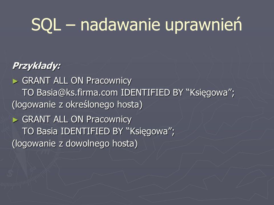 SQL – nadawanie uprawnień Przykłady: GRANT ALL ON Pracownicy GRANT ALL ON Pracownicy TO Basia@ks.firma.com IDENTIFIED BY Księgowa; (logowanie z określ