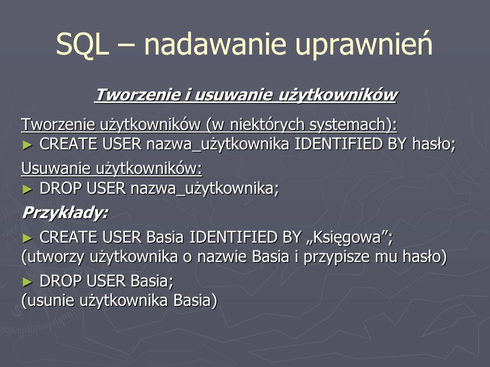 SQL – nadawanie uprawnień Tworzenie i usuwanie użytkowników Tworzenie użytkowników (w niektórych systemach): CREATE USER nazwa_użytkownika IDENTIFIED