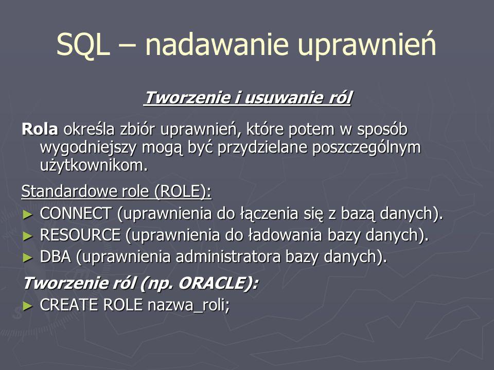SQL – nadawanie uprawnień Tworzenie i usuwanie ról Rola określa zbiór uprawnień, które potem w sposób wygodniejszy mogą być przydzielane poszczególnym