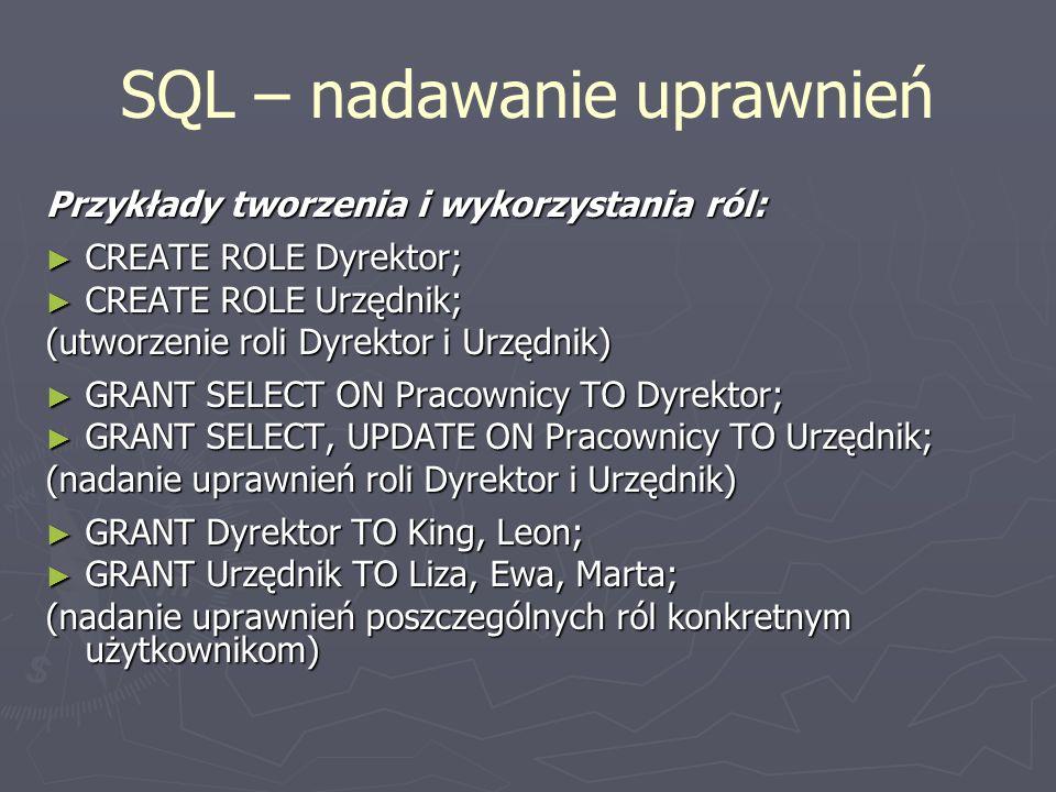 SQL – nadawanie uprawnień Przykłady tworzenia i wykorzystania ról: CREATE ROLE Dyrektor; CREATE ROLE Dyrektor; CREATE ROLE Urzędnik; CREATE ROLE Urzęd