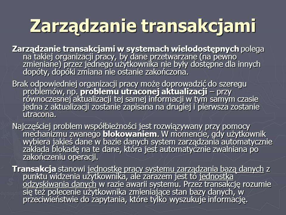 Zarządzanie transakcjami Zarządzanie transakcjami w systemach wielodostępnych polega na takiej organizacji pracy, by dane przetwarzane (na pewno zmien