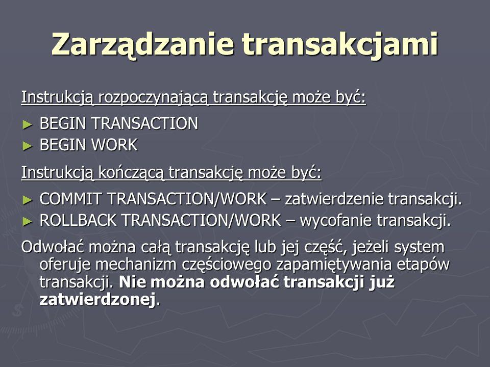 Zarządzanie transakcjami Instrukcją rozpoczynającą transakcję może być: BEGIN TRANSACTION BEGIN TRANSACTION BEGIN WORK BEGIN WORK Instrukcją kończącą