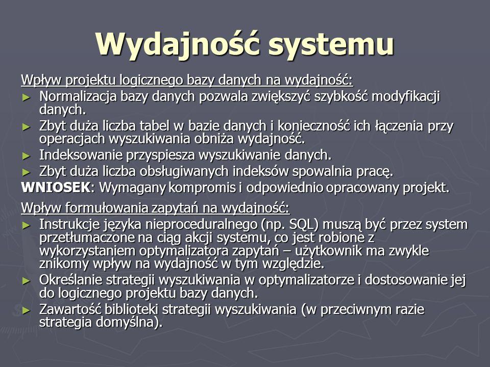 Wydajność systemu Wpływ projektu logicznego bazy danych na wydajność: Normalizacja bazy danych pozwala zwiększyć szybkość modyfikacji danych. Normaliz