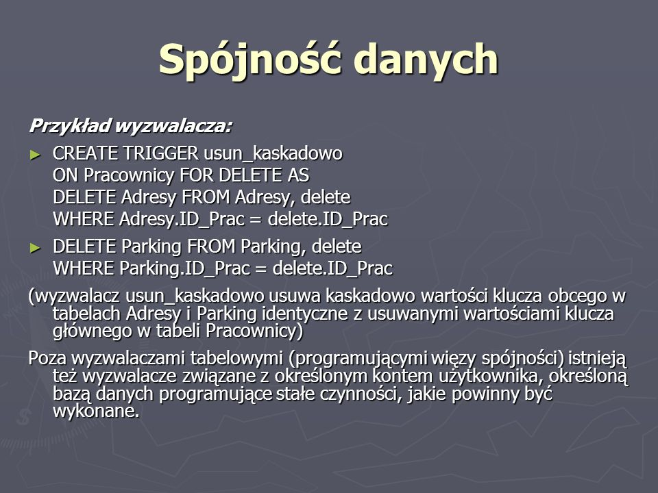 Spójność danych Przykład wyzwalacza: CREATE TRIGGER usun_kaskadowo CREATE TRIGGER usun_kaskadowo ON Pracownicy FOR DELETE AS DELETE Adresy FROM Adresy