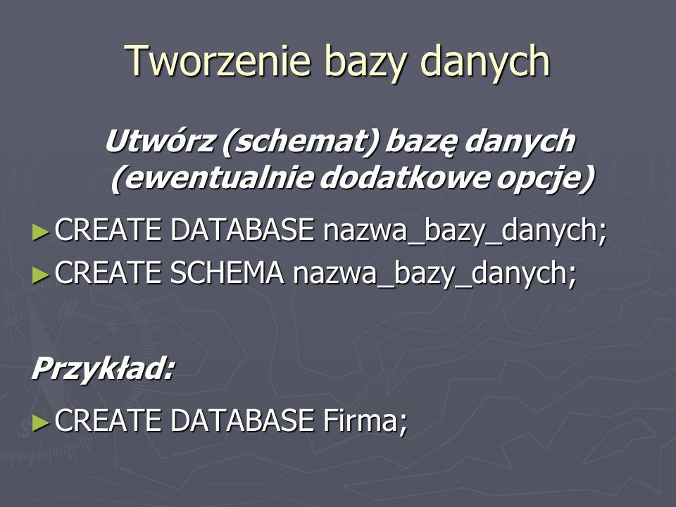 Utwórz (schemat) bazę danych (ewentualnie dodatkowe opcje) CREATE DATABASE nazwa_bazy_danych; CREATE DATABASE nazwa_bazy_danych; CREATE SCHEMA nazwa_b