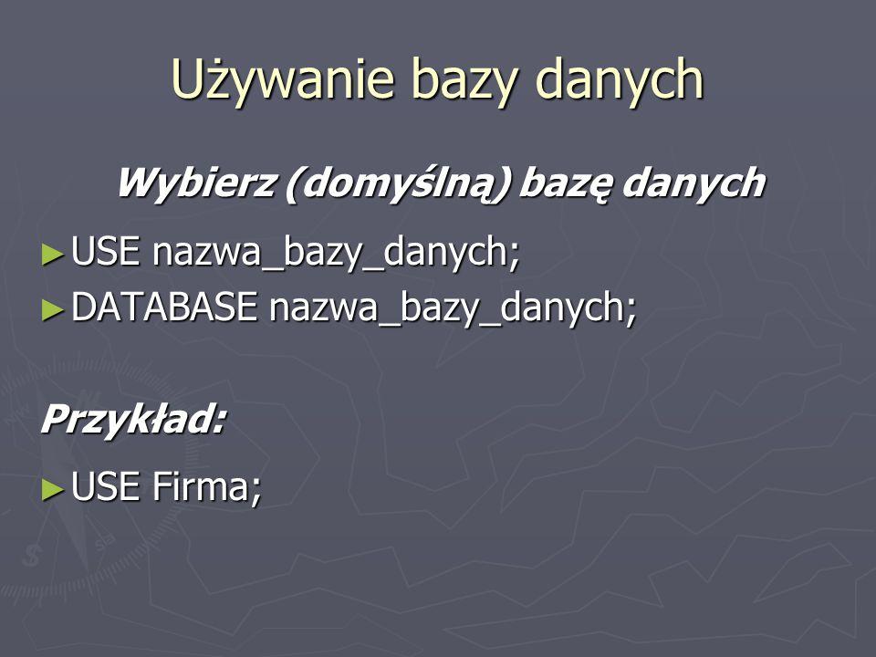 Wybierz (domyślną) bazę danych USE nazwa_bazy_danych; USE nazwa_bazy_danych; DATABASE nazwa_bazy_danych; DATABASE nazwa_bazy_danych;Przykład: USE Firm