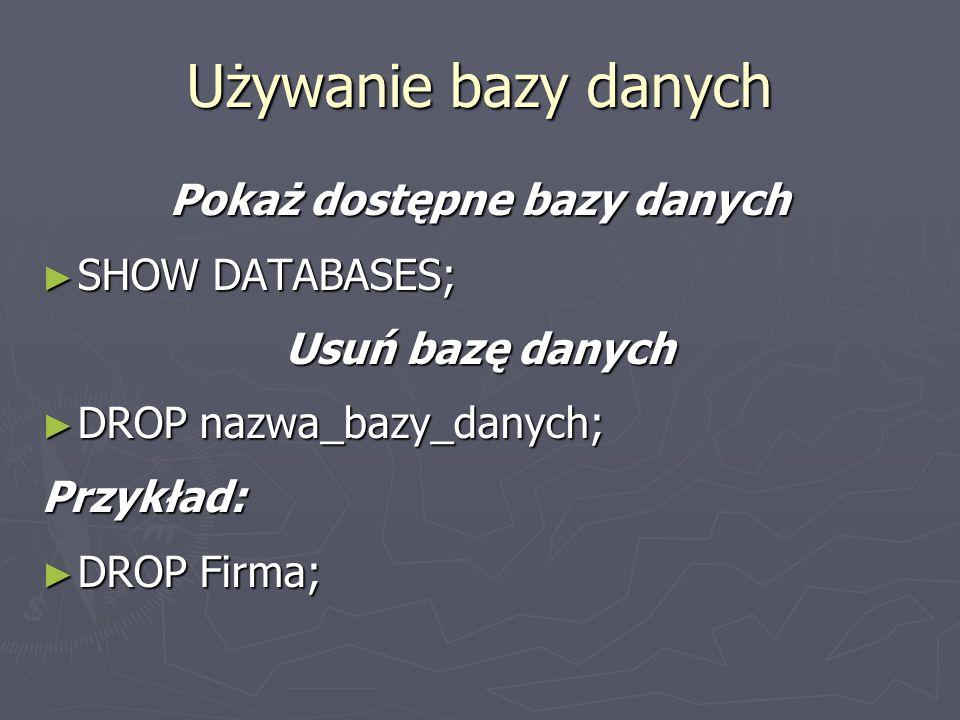Pokaż dostępne bazy danych SHOW DATABASES; SHOW DATABASES; Usuń bazę danych DROP nazwa_bazy_danych; DROP nazwa_bazy_danych;Przykład: DROP Firma; DROP