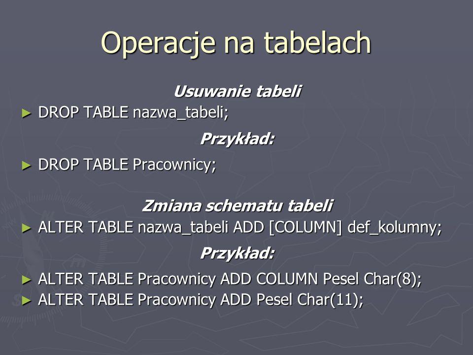 Operacje na tabelach Usuwanie tabeli DROP TABLE nazwa_tabeli; DROP TABLE nazwa_tabeli;Przykład: DROP TABLE Pracownicy; DROP TABLE Pracownicy; Zmiana s