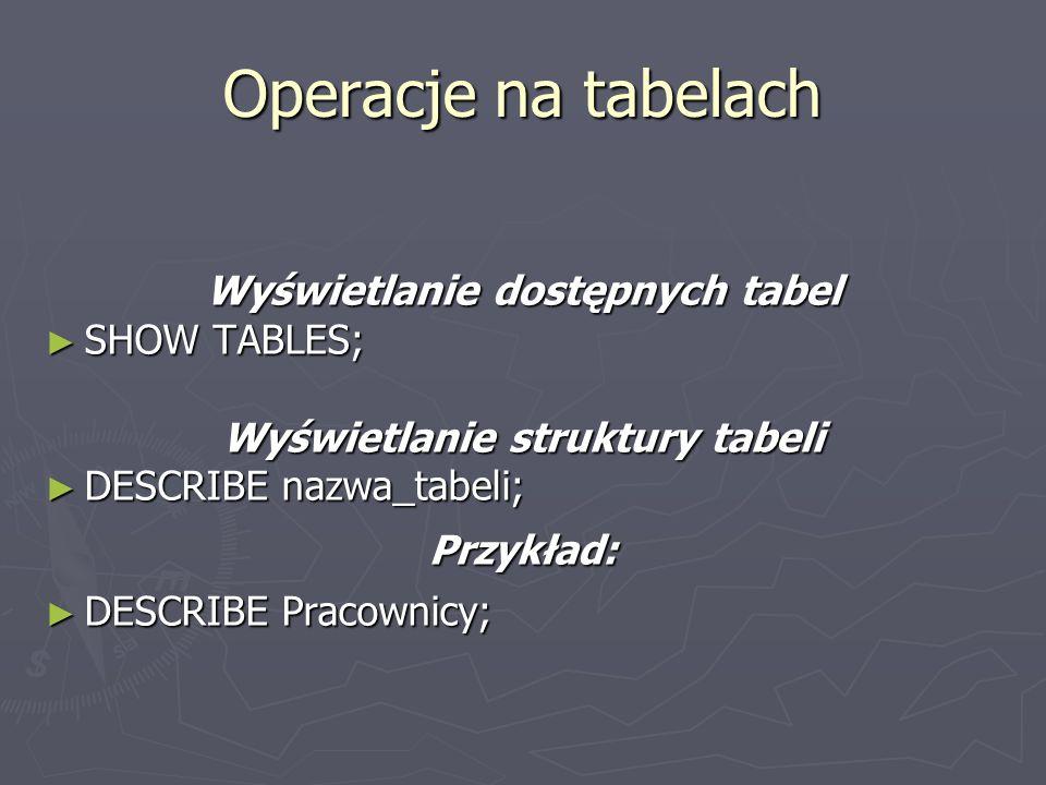 Operacje na tabelach Wyświetlanie dostępnych tabel SHOW TABLES; SHOW TABLES; Wyświetlanie struktury tabeli DESCRIBE nazwa_tabeli; DESCRIBE nazwa_tabel