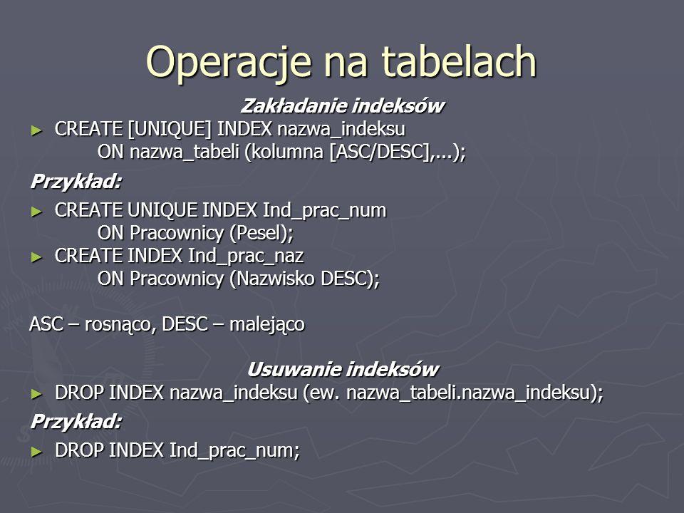 Operacje na tabelach Zakładanie indeksów CREATE [UNIQUE] INDEX nazwa_indeksu CREATE [UNIQUE] INDEX nazwa_indeksu ON nazwa_tabeli (kolumna [ASC/DESC],.
