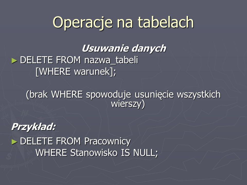 Operacje na tabelach Usuwanie danych DELETE FROM nazwa_tabeli DELETE FROM nazwa_tabeli [WHERE warunek]; (brak WHERE spowoduje usunięcie wszystkich wie