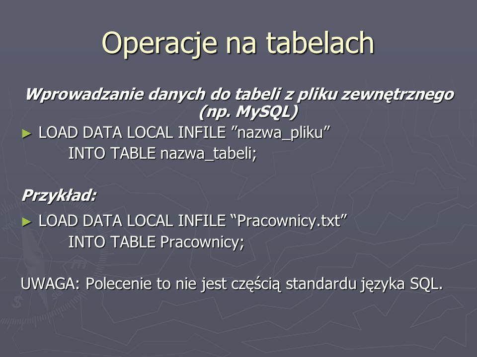 Operacje na tabelach Wprowadzanie danych do tabeli z pliku zewnętrznego (np. MySQL) LOAD DATA LOCAL INFILE nazwa_pliku LOAD DATA LOCAL INFILE nazwa_pl