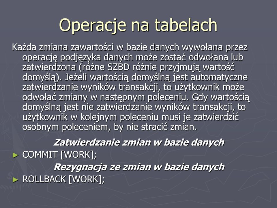 Operacje na tabelach Każda zmiana zawartości w bazie danych wywołana przez operację podjęzyka danych może zostać odwołana lub zatwierdzona (różne SZBD